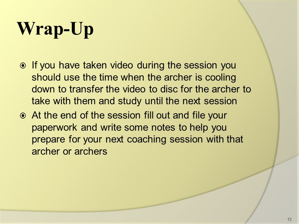  If you have taken video during the session you should use the time when the archer is cooling down to transfer the video to disc for the archer to take with them and study until the next session  At the end of the session fill out and file your paperwork and write some notes to help you prepare for your next coaching session with that archer or archers 13 Wrap-Up