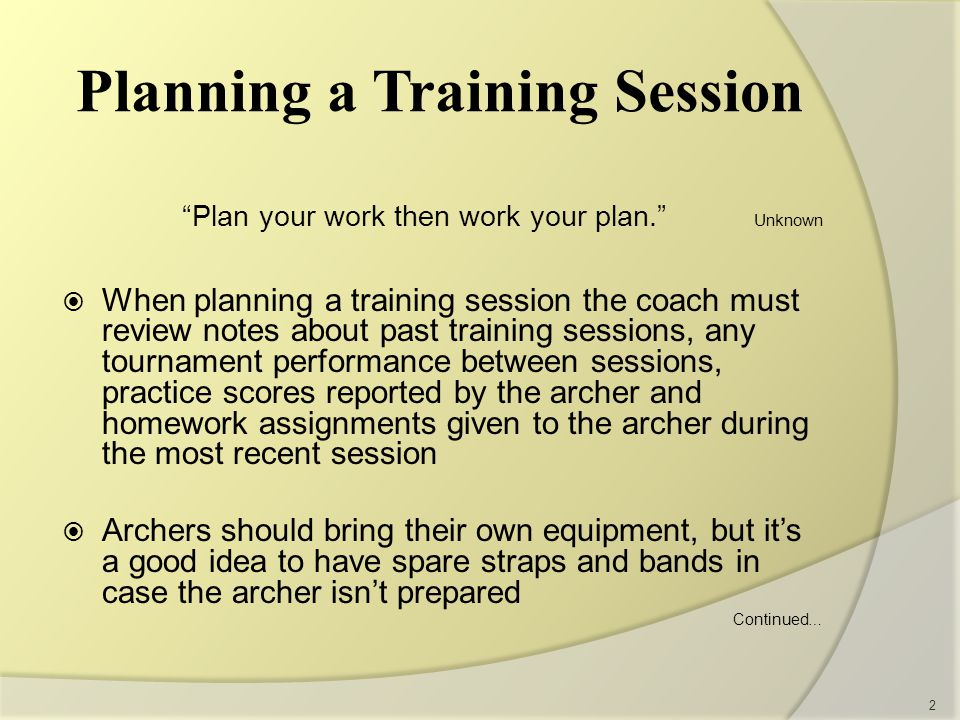 Planning a Training Session Plan your work then work your plan. Unknown  When planning a training session the coach must review notes about past training sessions, any tournament performance between sessions, practice scores reported by the archer and homework assignments given to the archer during the most recent session  Archers should bring their own equipment, but it's a good idea to have spare straps and bands in case the archer isn't prepared Continued … 2