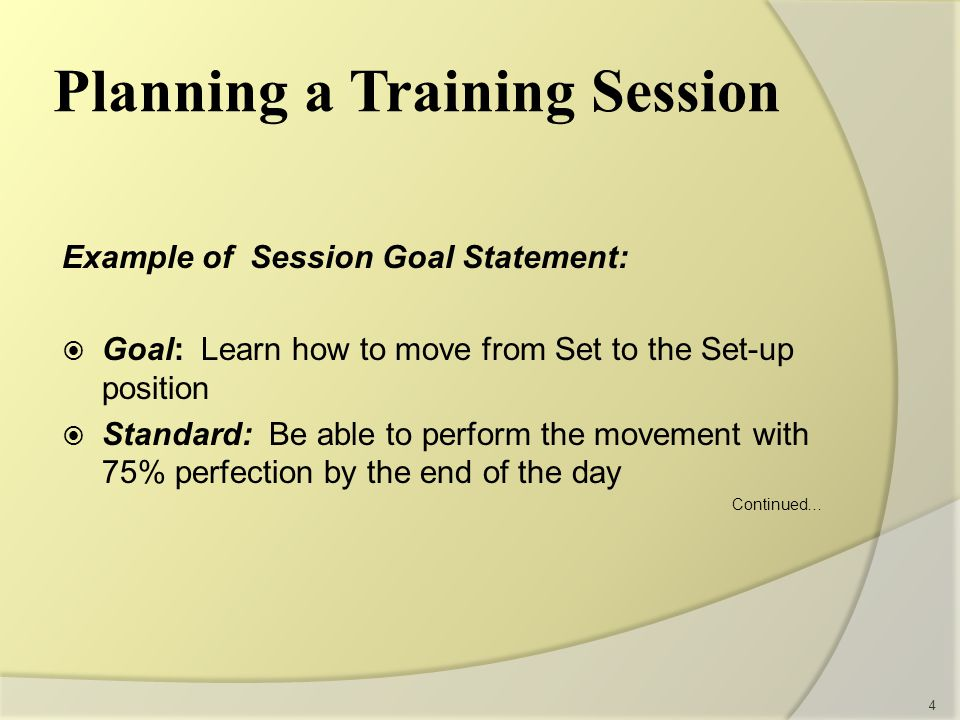 Example of Session Goal Statement:  Goal: Learn how to move from Set to the Set-up position  Standard: Be able to perform the movement with 75% perfection by the end of the day Continued… 4 Planning a Training Session