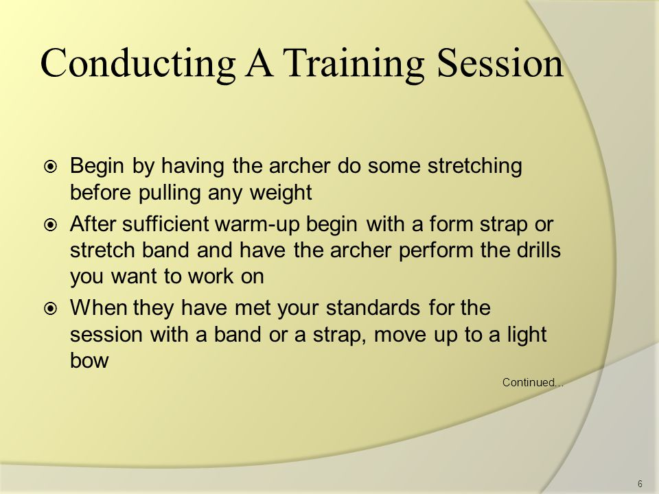 Conducting A Training Session  Begin by having the archer do some stretching before pulling any weight  After sufficient warm-up begin with a form strap or stretch band and have the archer perform the drills you want to work on  When they have met your standards for the session with a band or a strap, move up to a light bow Continued… 6