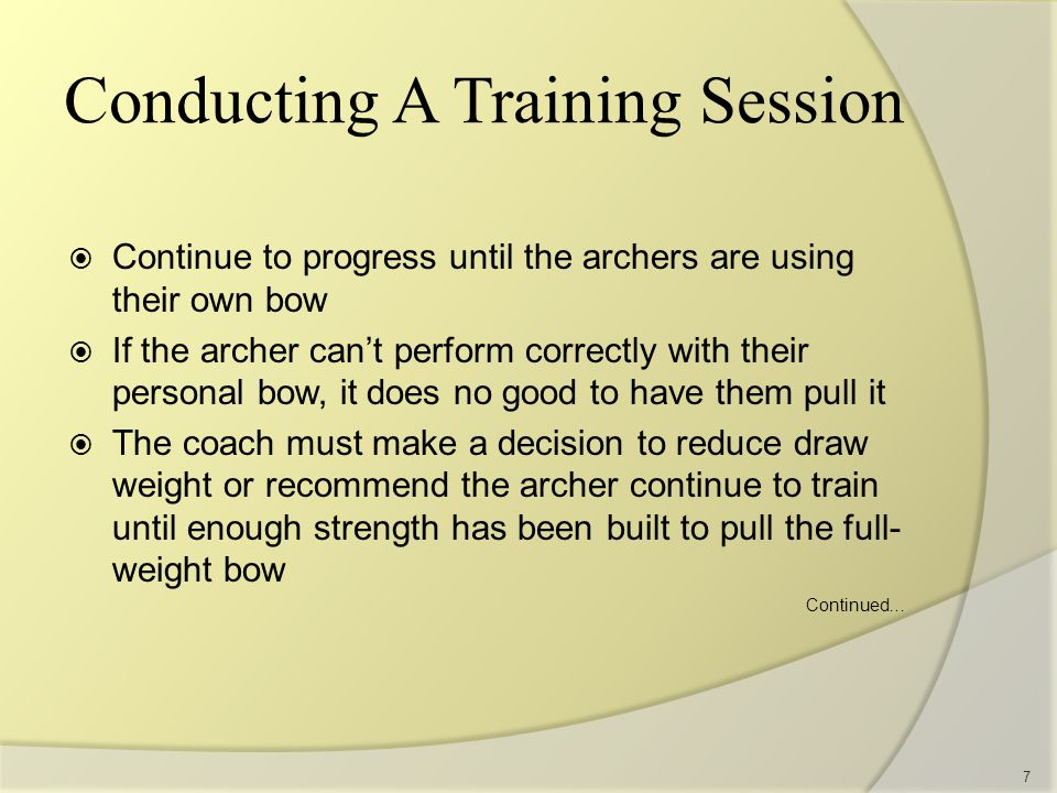  Continue to progress until the archers are using their own bow  If the archer can't perform correctly with their personal bow, it does no good to have them pull it  The coach must make a decision to reduce draw weight or recommend the archer continue to train until enough strength has been built to pull the full- weight bow Continued… 7 Conducting A Training Session