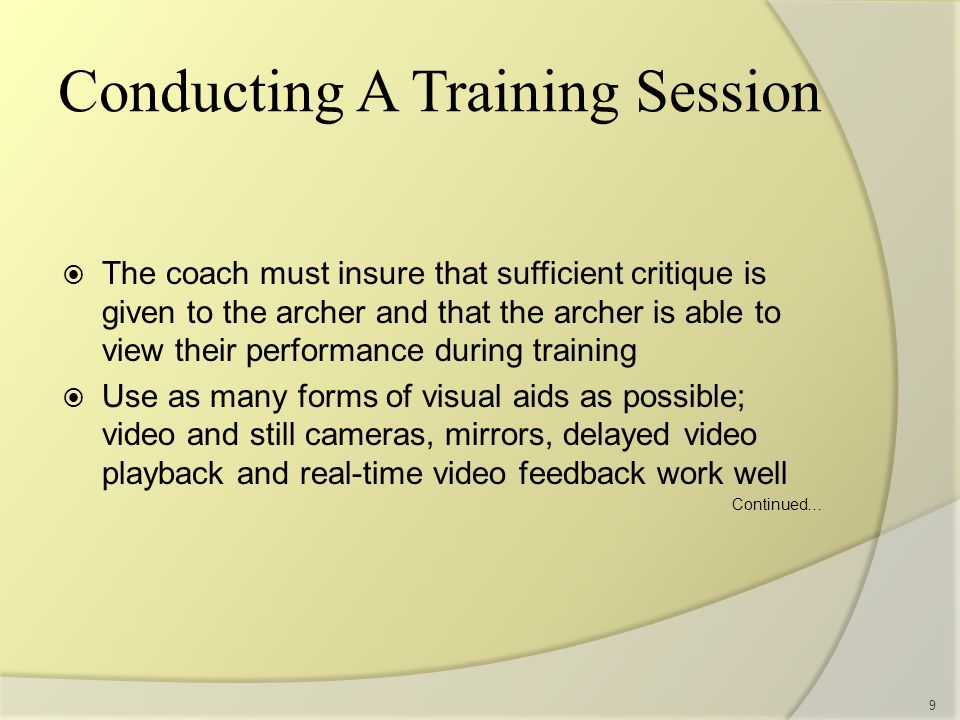  The archer and coach must not rely solely on visual media  The coach must look at the archer and provide real-time critiques and encouragement as well as offer solutions to the archers' problems  Remember video is an aid to training; don't let it become a crutch 10 Conducting A Training Session