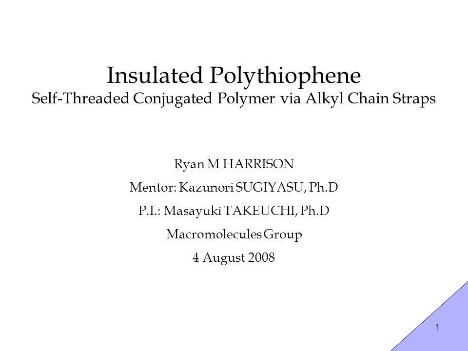 1 Insulated Polythiophene Self-Threaded Conjugated Polymer via Alkyl Chain Straps Ryan M HARRISON Mentor: Kazunori SUGIYASU, Ph.D P.I.: Masayuki TAKEUCHI, Ph.D Macromolecules Group 4 August 2008