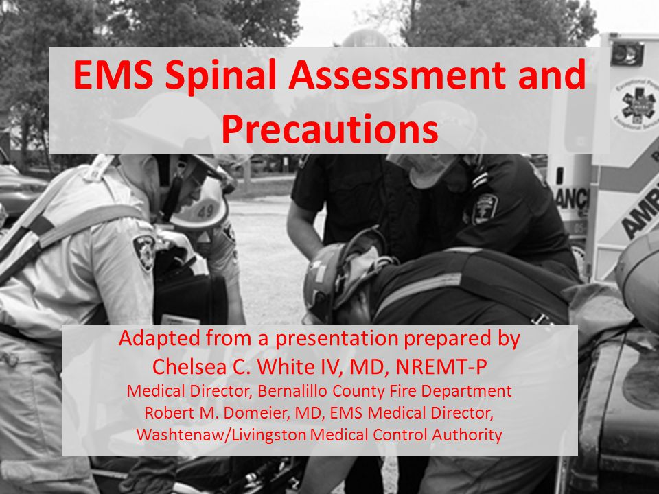 Latest Spinal Injury Guidelines In July, 2013, NAEMSP and ACS-COT released a joint position paper on EMS Spinal Precautions and the Use of the Long Backboard Highlights: – Utilization of backboards for spinal immobilization during transport should be judicious, so that the potential benefits outweigh the risks