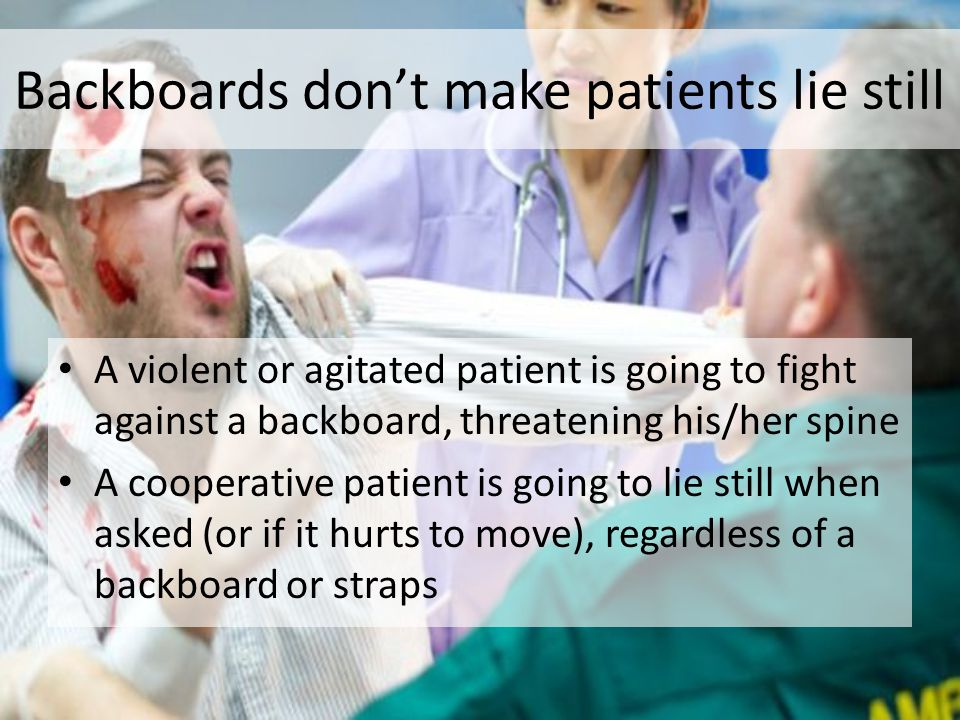 Backboards don't make patients lie still A violent or agitated patient is going to fight against a backboard, threatening his/her spine A cooperative