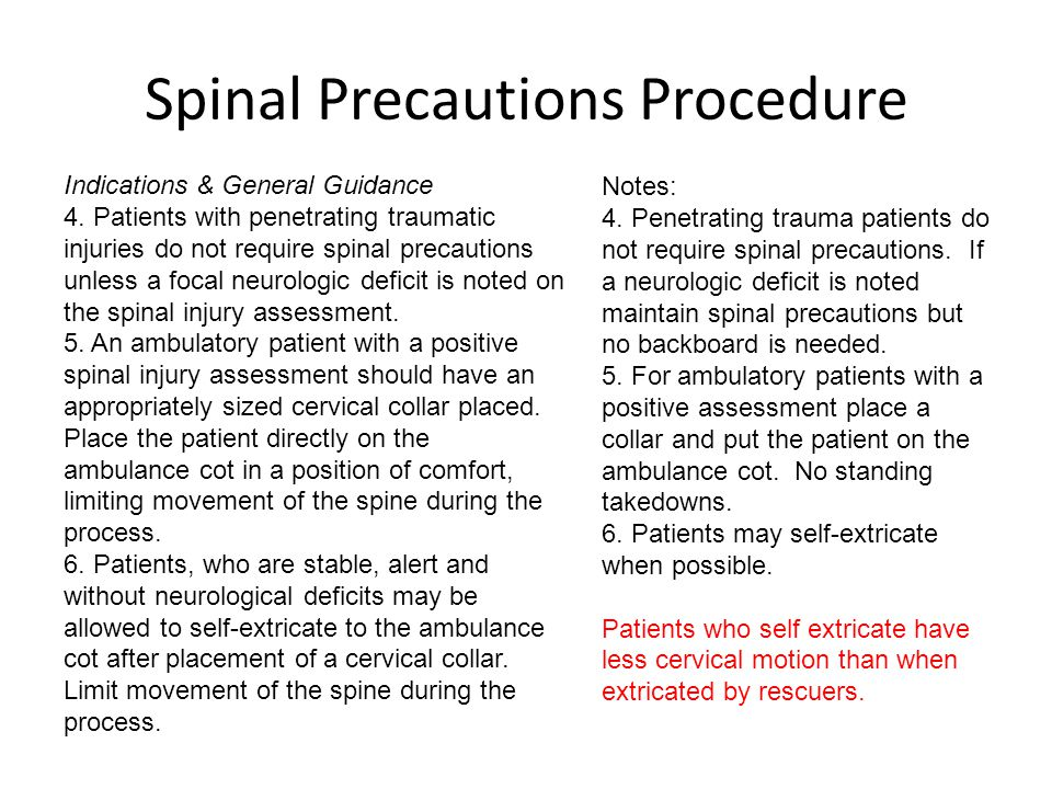 Spinal Precautions Procedure Indications & General Guidance 4. Patients with penetrating traumatic injuries do not require spinal precautions unless a