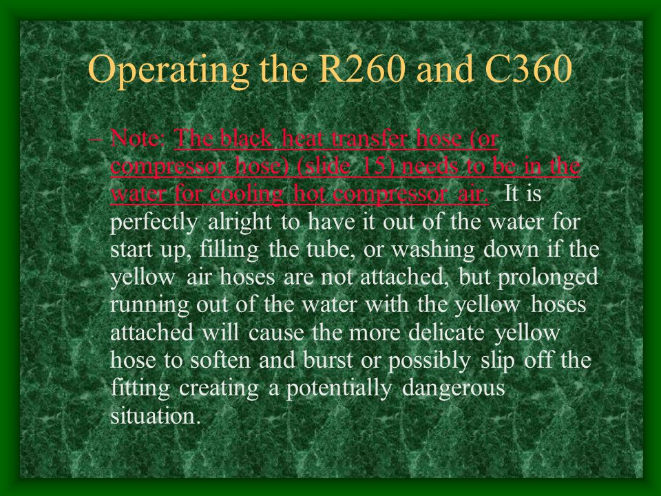 Operating the R260 and C360 –Note: The black heat transfer hose (or compressor hose) (slide 15) needs to be in the water for cooling hot compressor ai