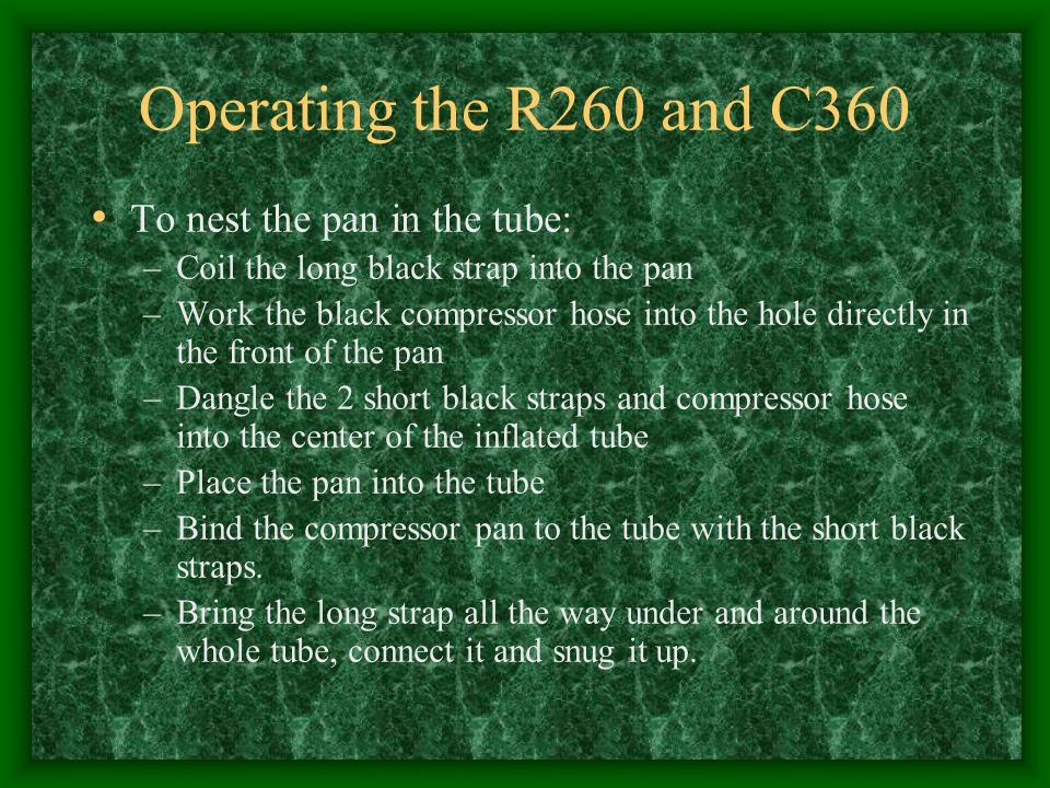 Operating the R260 and C360 To nest the pan in the tube: –Coil the long black strap into the pan –Work the black compressor hose into the hole directl