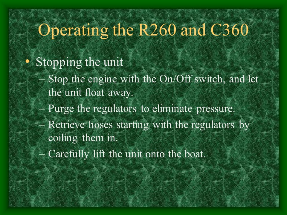Operating the R260 and C360 Stopping the unit –Stop the engine with the On/Off switch, and let the unit float away. –Purge the regulators to eliminate
