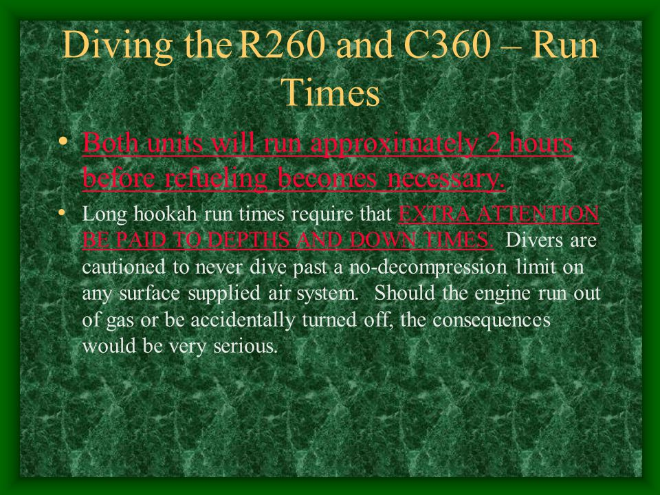 Diving the R260 and C360 – Run Times Both units will run approximately 2 hours before refueling becomes necessary. Long hookah run times require that