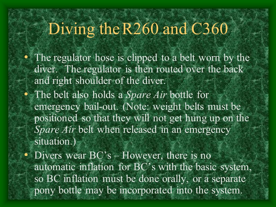 Diving the R260 and C360 The regulator hose is clipped to a belt worn by the diver. The regulator is then routed over the back and right shoulder of t