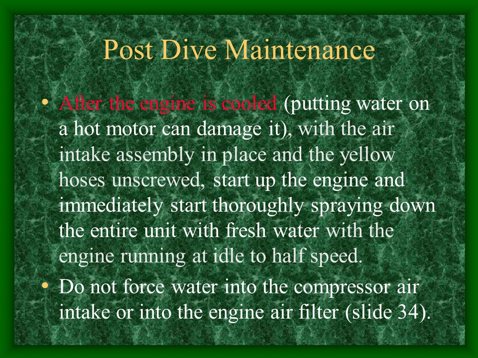 Post Dive Maintenance After the engine is cooled (putting water on a hot motor can damage it), with the air intake assembly in place and the yellow ho