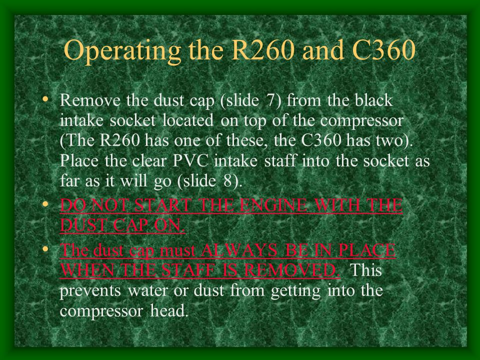 Operating the R260 and C360 Remove the dust cap (slide 7) from the black intake socket located on top of the compressor (The R260 has one of these, th
