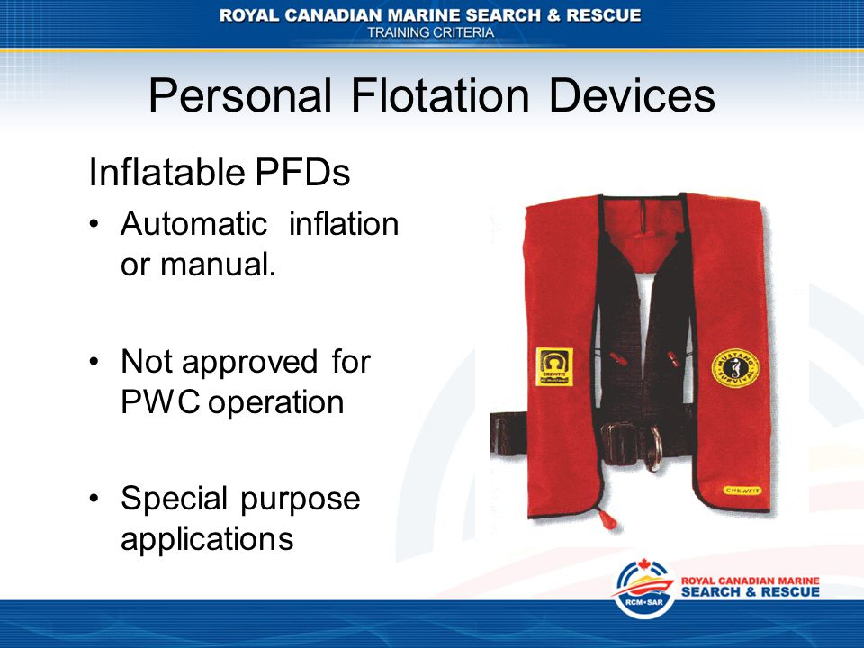 Personal Flotation Devices Inflatable PFDs Automatic inflation or manual. Not approved for PWC operation Special purpose applications