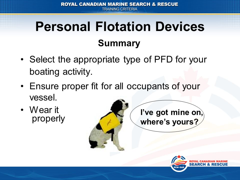 Personal Flotation Devices Select the appropriate type of PFD for your boating activity. Ensure proper fit for all occupants of your vessel. Wear it p