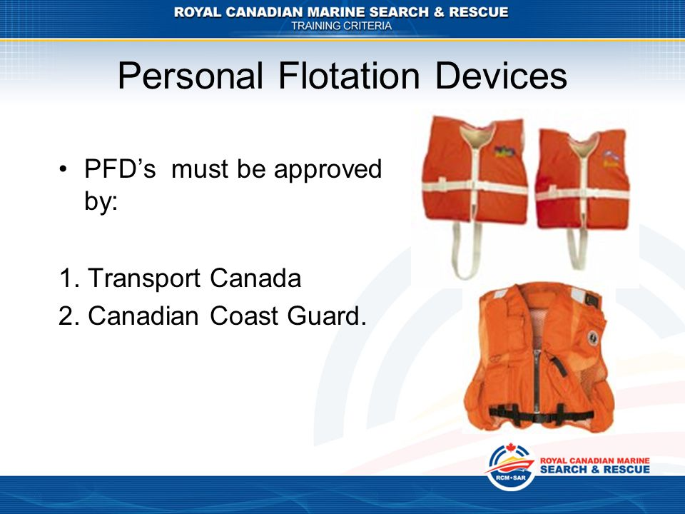 Personal Flotation Devices PFD's must be approved by: 1. Transport Canada 2. Canadian Coast Guard.