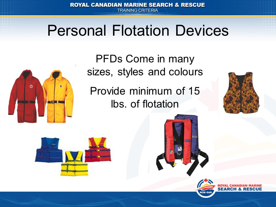 Personal Flotation Devices PFDs Come in many sizes, styles and colours Provide minimum of 15 lbs. of flotation