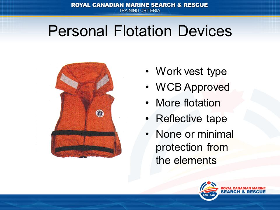 Personal Flotation Devices Work vest type WCB Approved More flotation Reflective tape None or minimal protection from the elements
