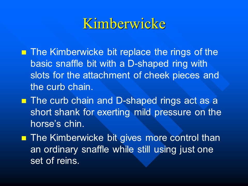 Kimberwicke The Kimberwicke bit replace the rings of the basic snaffle bit with a D-shaped ring with slots for the attachment of cheek pieces and the