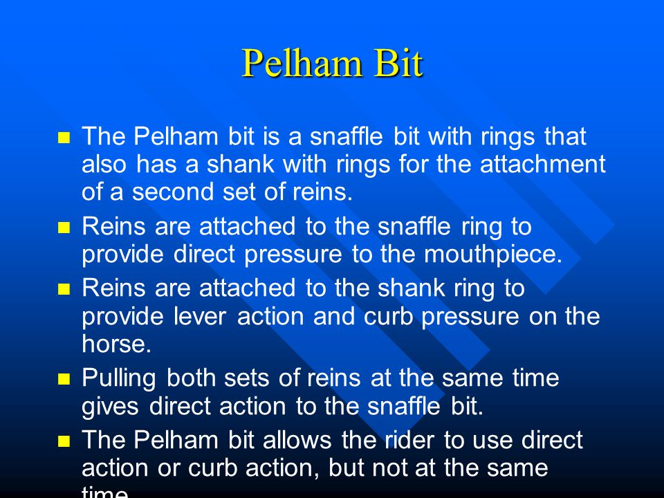 Pelham Bit The Pelham bit is a snaffle bit with rings that also has a shank with rings for the attachment of a second set of reins. Reins are attached