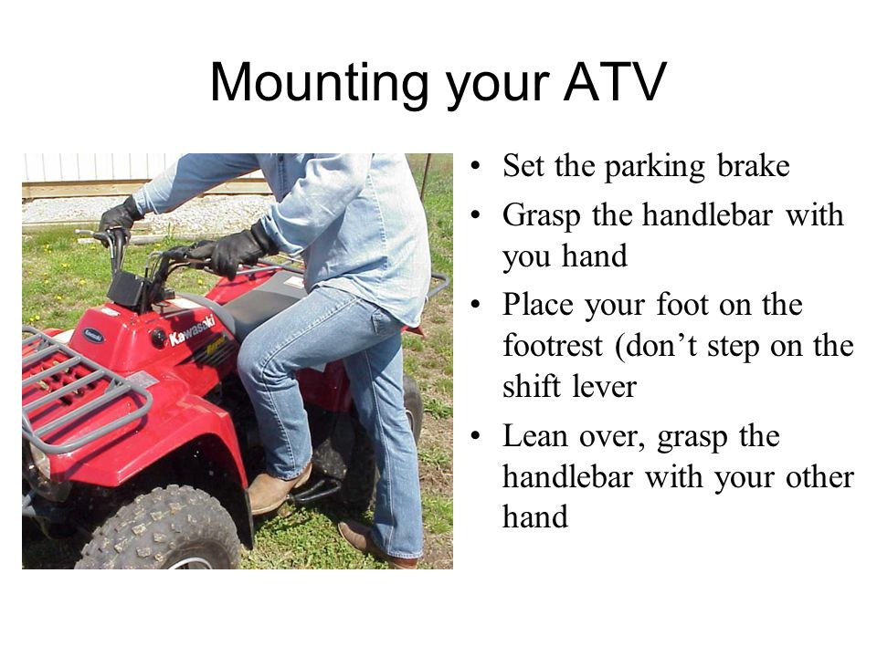 Mounting your ATV Set the parking brake Grasp the handlebar with you hand Place your foot on the footrest (don't step on the shift lever Lean over, grasp the handlebar with your other hand