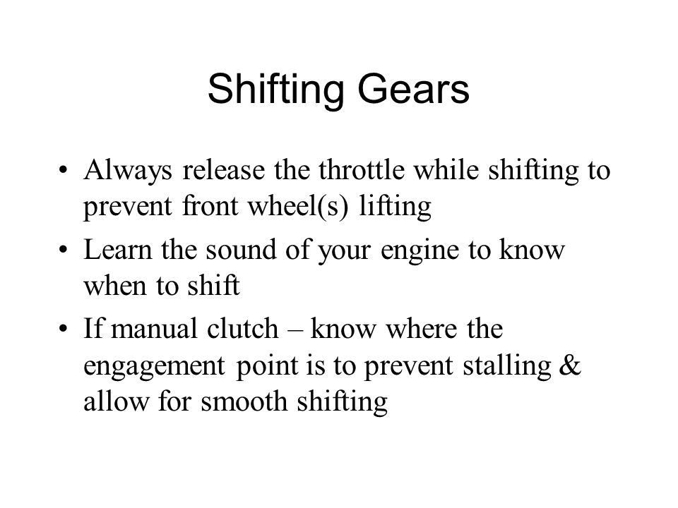 Shifting Gears Always release the throttle while shifting to prevent front wheel(s) lifting Learn the sound of your engine to know when to shift If manual clutch – know where the engagement point is to prevent stalling & allow for smooth shifting