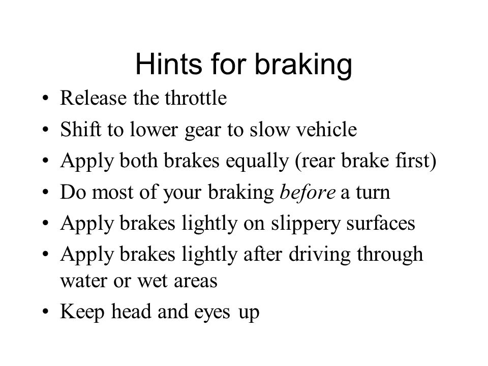 Hints for braking Release the throttle Shift to lower gear to slow vehicle Apply both brakes equally (rear brake first) Do most of your braking before a turn Apply brakes lightly on slippery surfaces Apply brakes lightly after driving through water or wet areas Keep head and eyes up