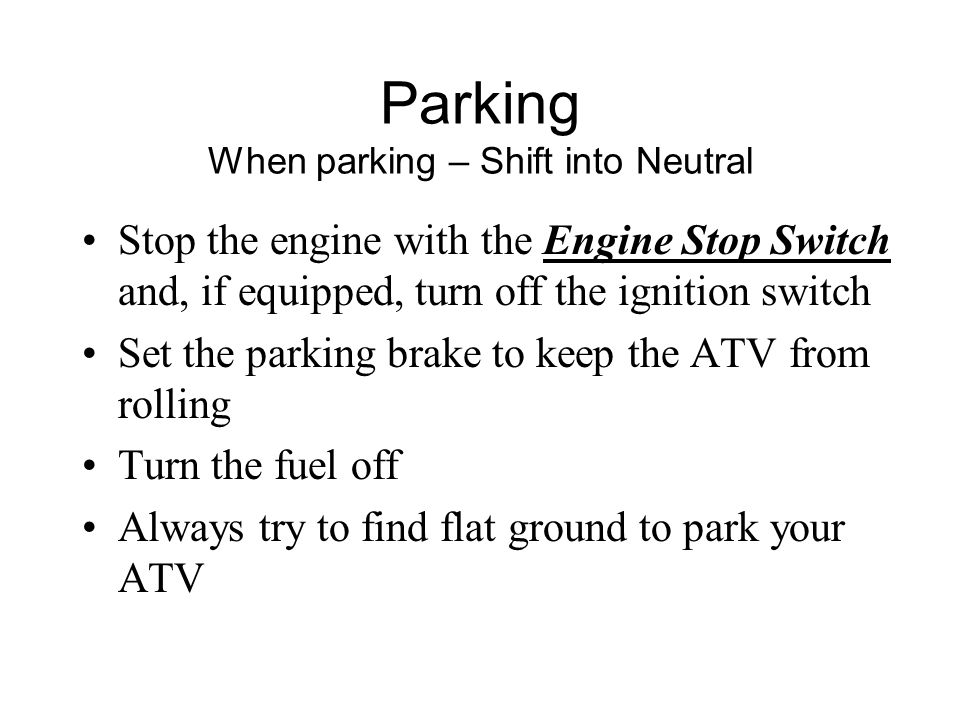 Parking When parking – Shift into Neutral Stop the engine with the Engine Stop Switch and, if equipped, turn off the ignition switch Set the parking brake to keep the ATV from rolling Turn the fuel off Always try to find flat ground to park your ATV