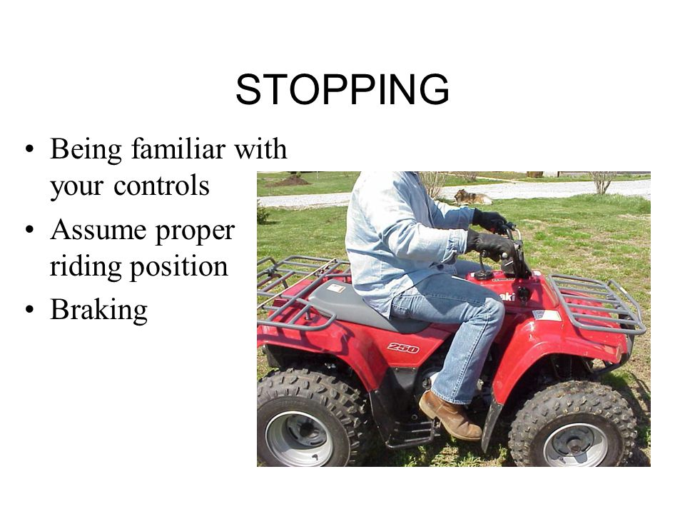STOPPING Being familiar with your controls Assume proper riding position Braking