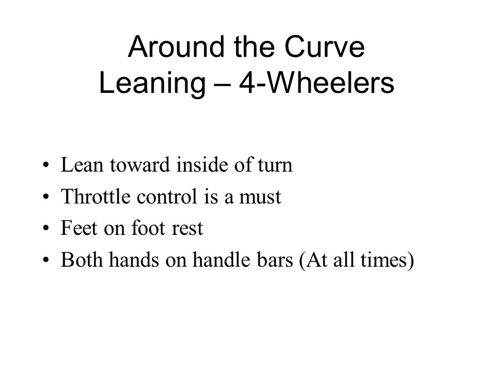 Around the Curve Leaning – 4-Wheelers Lean toward inside of turn Throttle control is a must Feet on foot rest Both hands on handle bars (At all times)
