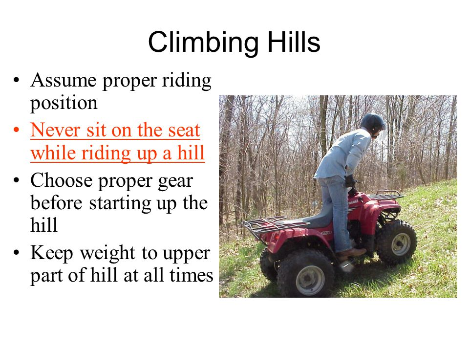 Climbing Hills Assume proper riding position Never sit on the seat while riding up a hill Choose proper gear before starting up the hill Keep weight to upper part of hill at all times