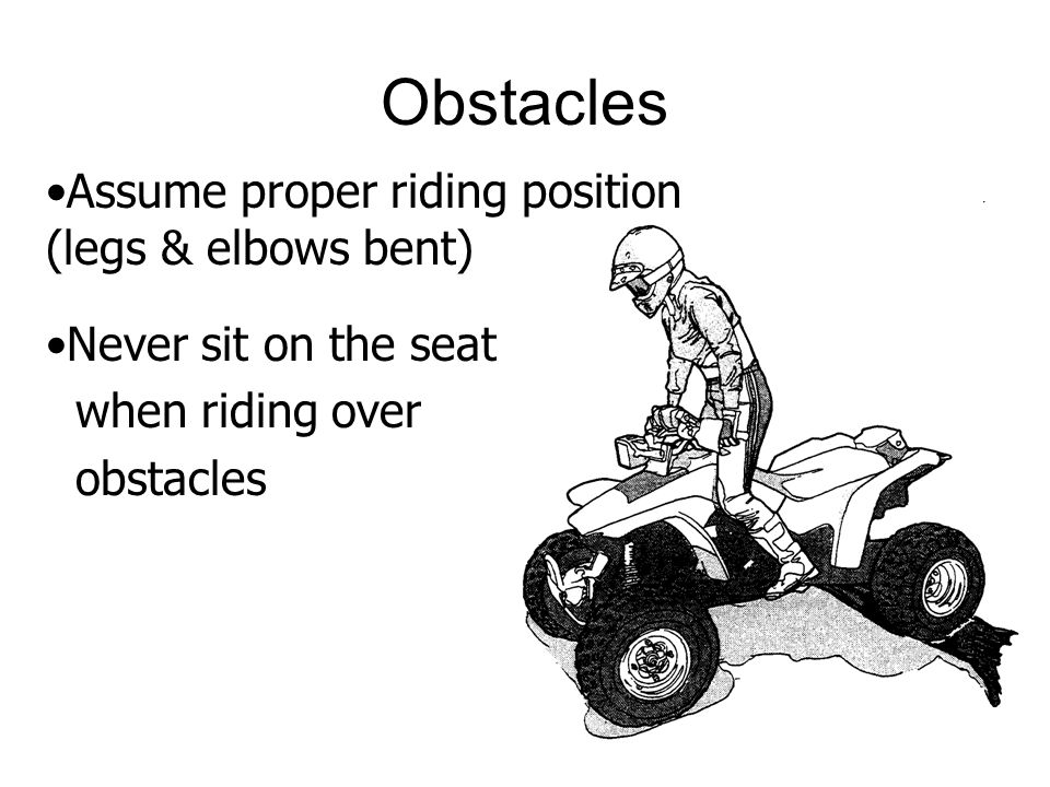 Obstacles Assume proper riding position (legs & elbows bent) Never sit on the seat when riding over obstacles