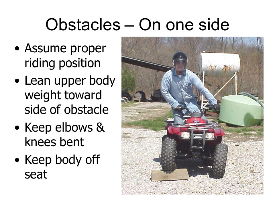 Obstacles – On one side Assume proper riding position Lean upper body weight toward side of obstacle Keep elbows & knees bent Keep body off seat