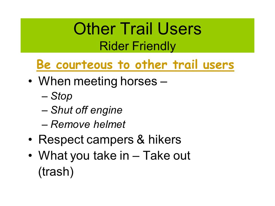 Other Trail Users Rider Friendly Be courteous to other trail users When meeting horses – –Stop –Shut off engine –Remove helmet Respect campers & hikers What you take in – Take out (trash)