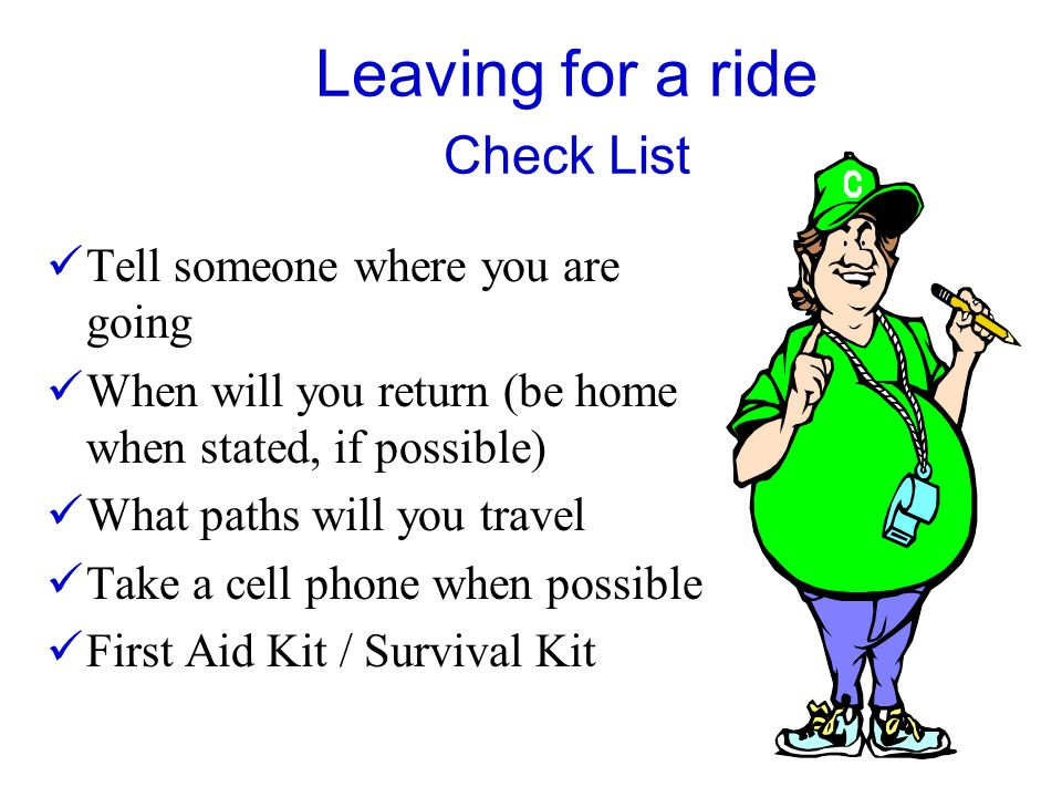 Leaving for a ride Check List Tell someone where you are going When will you return (be home when stated, if possible) What paths will you travel Take a cell phone when possible First Aid Kit / Survival Kit