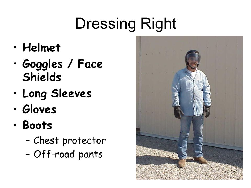 Dressing Right Helmet Goggles / Face Shields Long Sleeves Gloves Boots –Chest protector –Off-road pants