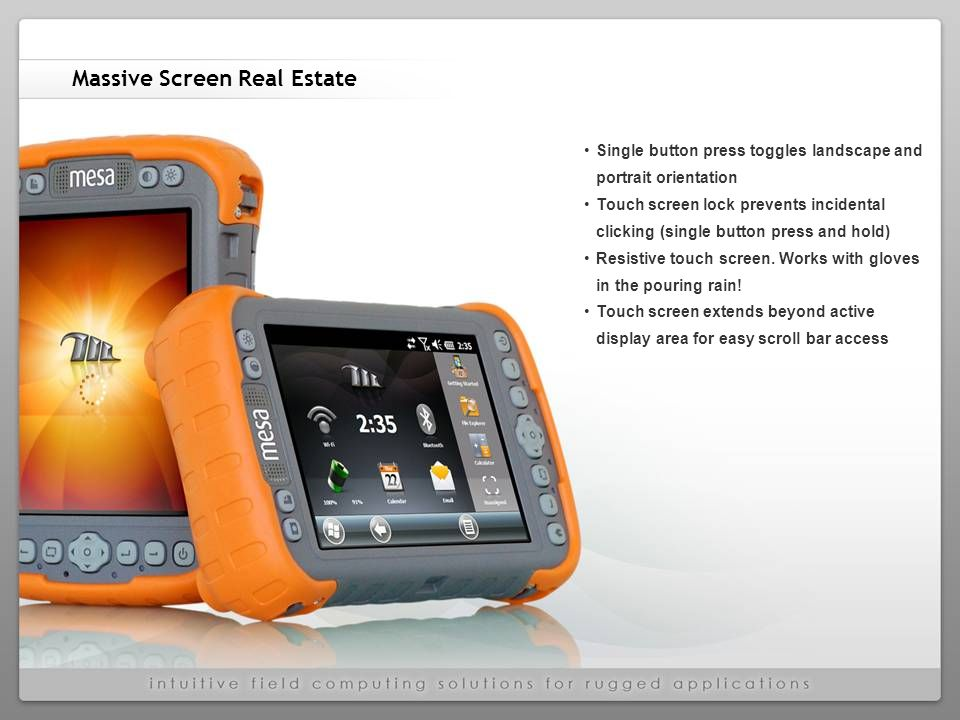 Massive Screen Real Estate Single button press toggles landscape and portrait orientation Touch screen lock prevents incidental clicking (single button press and hold) Resistive touch screen.