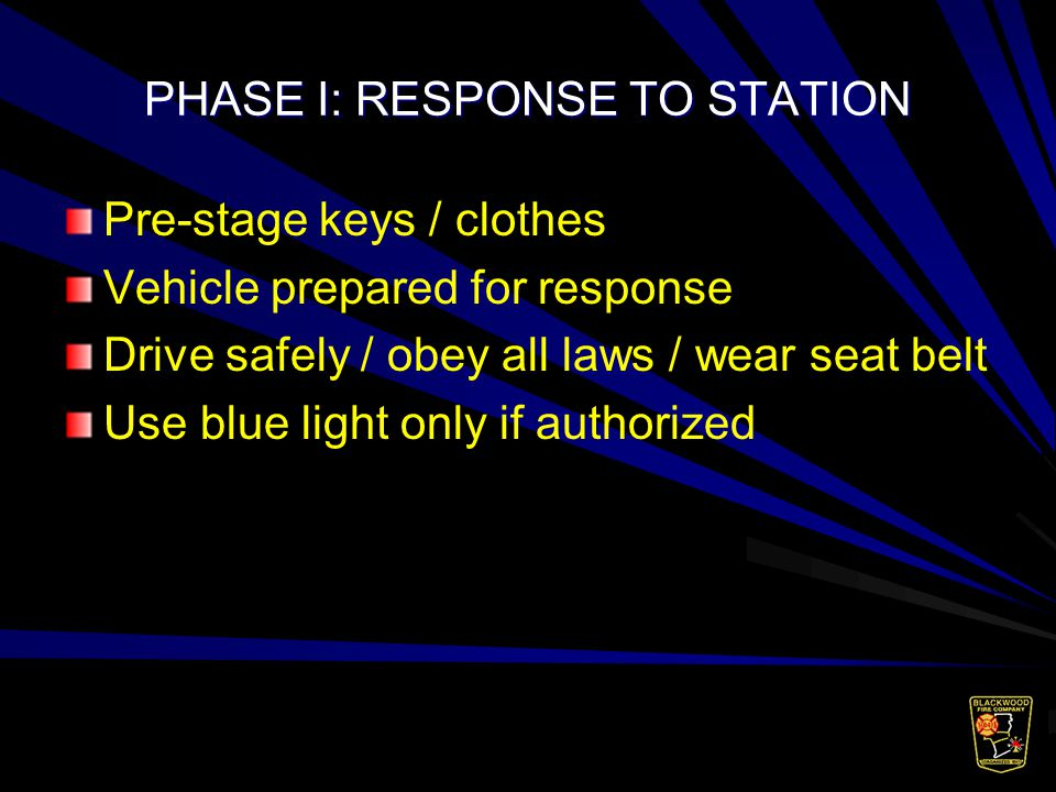 PHASE I:RESPONSE TO STATION Pre-stage keys / clothes Vehicle prepared for response Drive safely / obey all laws / wear seat belt Use blue light only if authorized