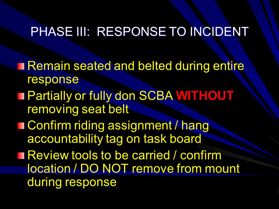 PHASE III: RESPONSE TO INCIDENT Remain seated and belted during entire response Partially or fully don SCBA WITHOUT removing seat belt Confirm riding assignment / hang accountability tag on task board Review tools to be carried / confirm location / DO NOT remove from mount during response