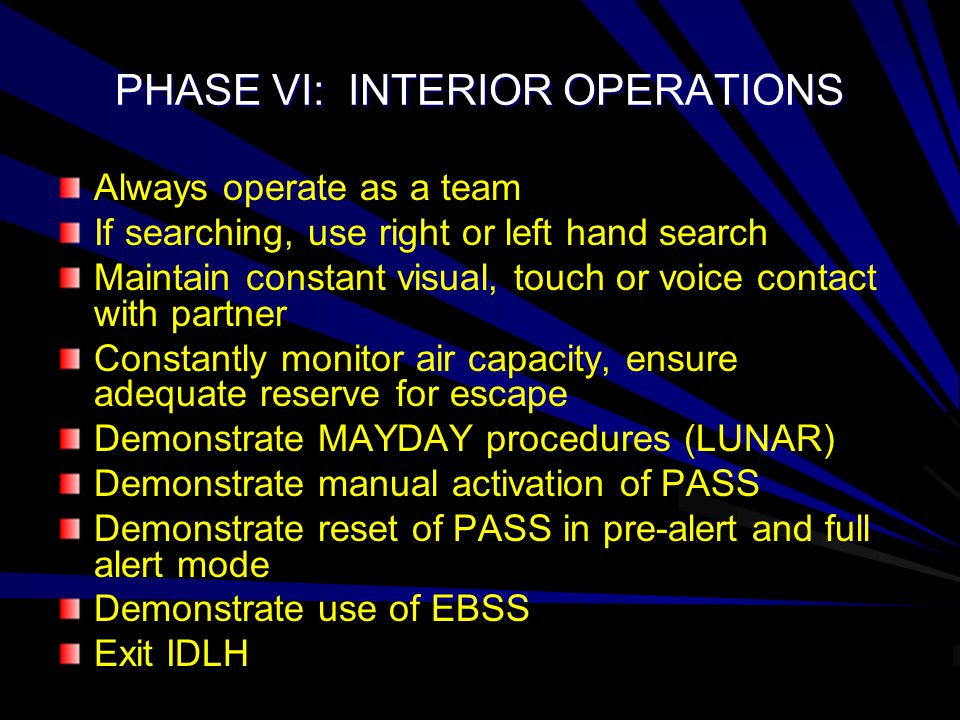 PHASE VI: INTERIOR OPERATIONS Always operate as a team If searching, use right or left hand search Maintain constant visual, touch or voice contact with partner Constantly monitor air capacity, ensure adequate reserve for escape Demonstrate MAYDAY procedures (LUNAR) Demonstrate manual activation of PASS Demonstrate reset of PASS in pre-alert and full alert mode Demonstrate use of EBSS Exit IDLH