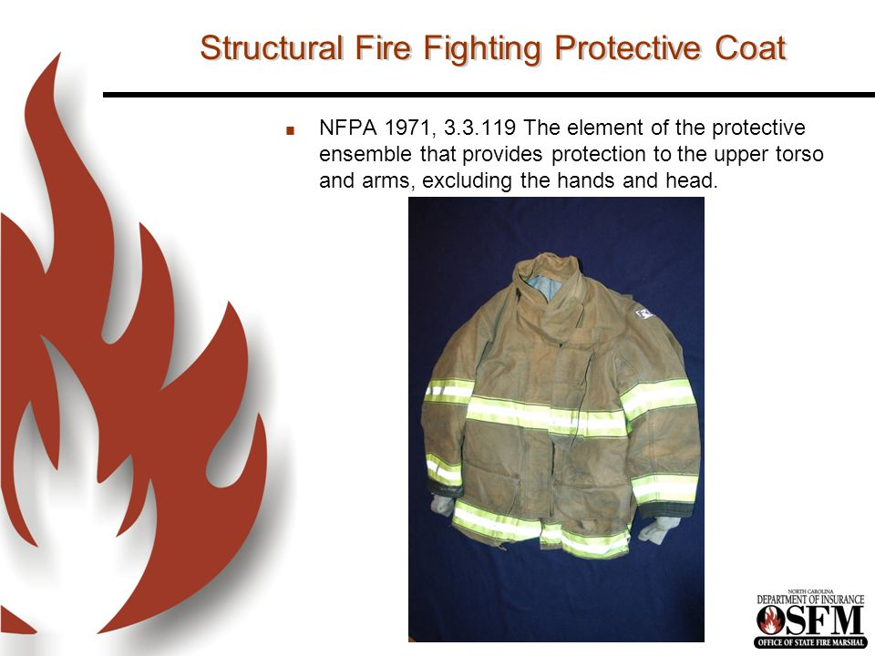 Structural Fire Fighting Protective Coat n NFPA 1971, 3.3.119 The element of the protective ensemble that provides protection to the upper torso and arms, excluding the hands and head.