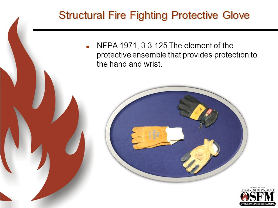 Structural Fire Fighting Protective Glove n NFPA 1971, 3.3.125 The element of the protective ensemble that provides protection to the hand and wrist.