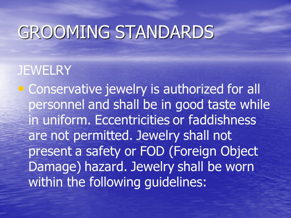 GROOMING STANDARDS JEWELRY Conservative jewelry is authorized for all personnel and shall be in good taste while in uniform. Eccentricities or faddish