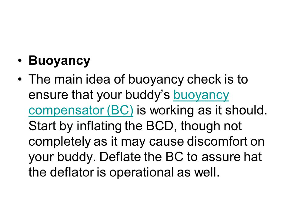 Buoyancy The main idea of buoyancy check is to ensure that your buddy's buoyancy compensator (BC) is working as it should. Start by inflating the BCD,