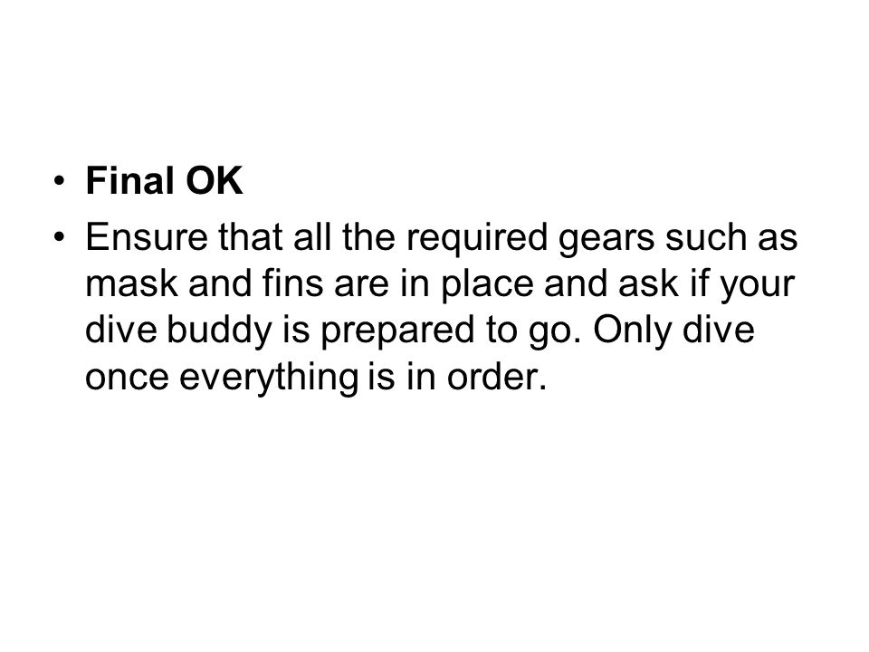 Final OK Ensure that all the required gears such as mask and fins are in place and ask if your dive buddy is prepared to go. Only dive once everything