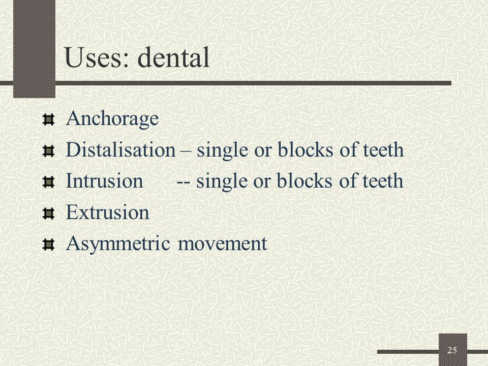 25 Uses: dental Anchorage Distalisation – single or blocks of teeth Intrusion -- single or blocks of teeth Extrusion Asymmetric movement