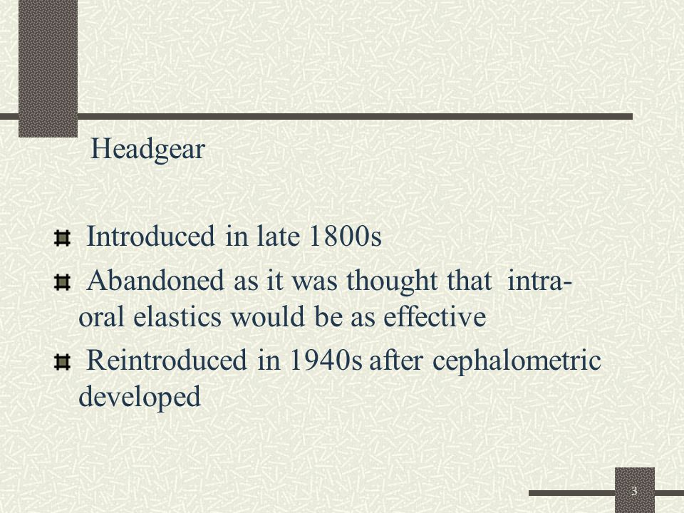 3 Headgear Introduced in late 1800s Abandoned as it was thought that intra- oral elastics would be as effective Reintroduced in 1940s after cephalomet
