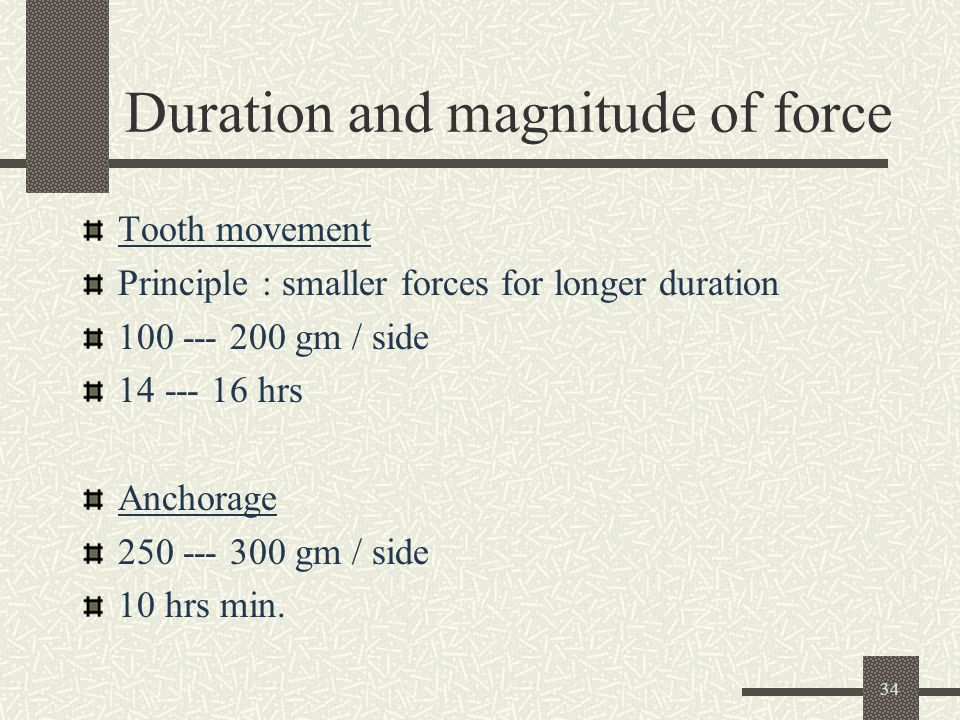34 Duration and magnitude of force Tooth movement Principle : smaller forces for longer duration 100 --- 200 gm / side 14 --- 16 hrs Anchorage 250 --- 300 gm / side 10 hrs min.