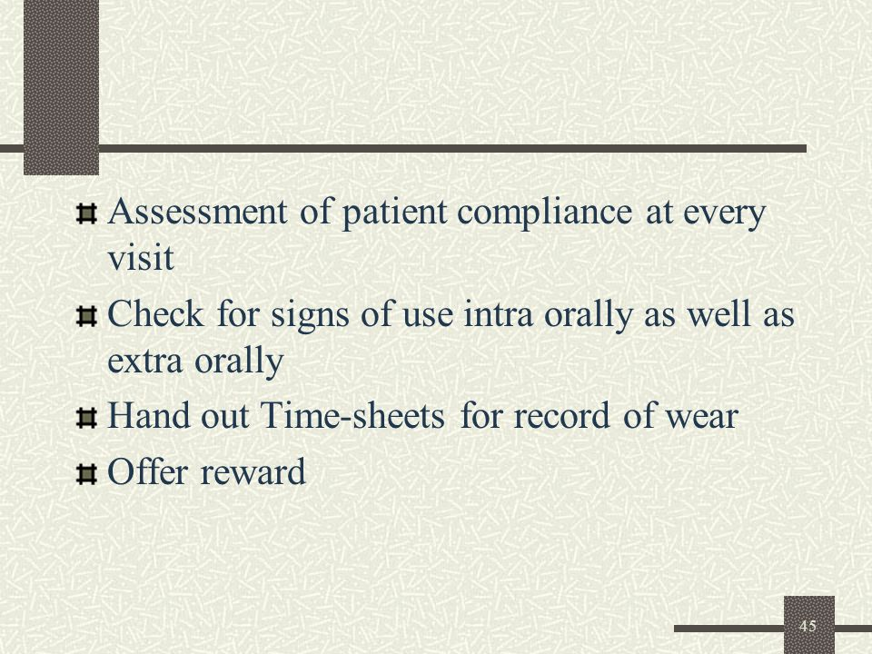 45 Assessment of patient compliance at every visit Check for signs of use intra orally as well as extra orally Hand out Time-sheets for record of wear Offer reward