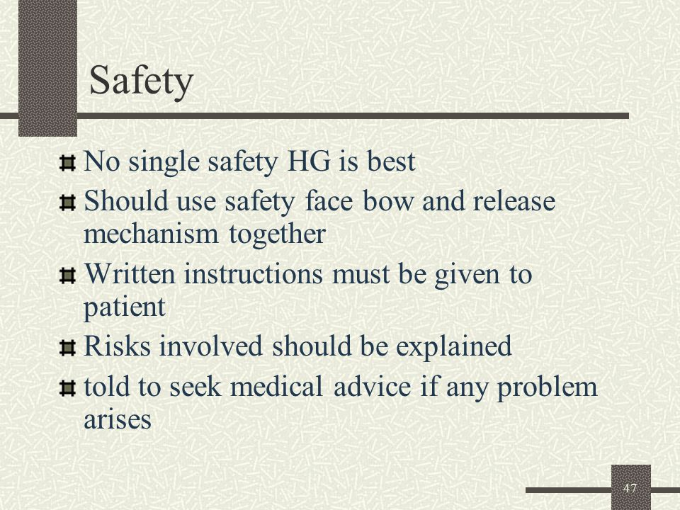 47 Safety No single safety HG is best Should use safety face bow and release mechanism together Written instructions must be given to patient Risks involved should be explained told to seek medical advice if any problem arises